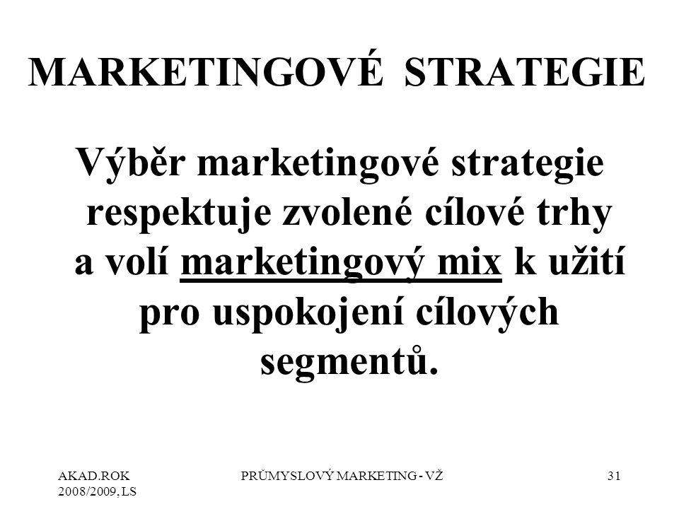 AKAD.ROK 2008/2009, LS PRŮMYSLOVÝ MARKETING - VŽ31 MARKETINGOVÉ STRATEGIE Výběr marketingové strategie respektuje zvolené cílové trhy a volí marketingový mix k užití pro uspokojení cílových segmentů.