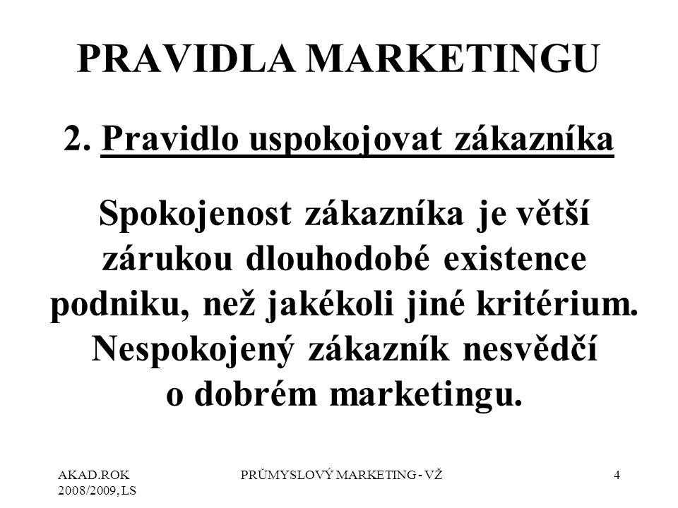 AKAD.ROK 2008/2009, LS PRŮMYSLOVÝ MARKETING - VŽ4 2. Pravidlo uspokojovat zákazníka Spokojenost zákazníka je větší zárukou dlouhodobé existence podnik