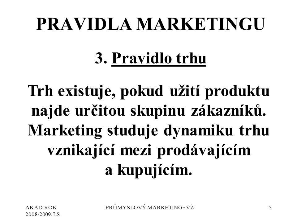 AKAD.ROK 2008/2009, LS PRŮMYSLOVÝ MARKETING - VŽ5 3. Pravidlo trhu Trh existuje, pokud užití produktu najde určitou skupinu zákazníků. Marketing studu