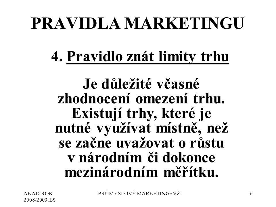 AKAD.ROK 2008/2009, LS PRŮMYSLOVÝ MARKETING - VŽ6 4. Pravidlo znát limity trhu Je důležité včasné zhodnocení omezení trhu. Existují trhy, které je nut