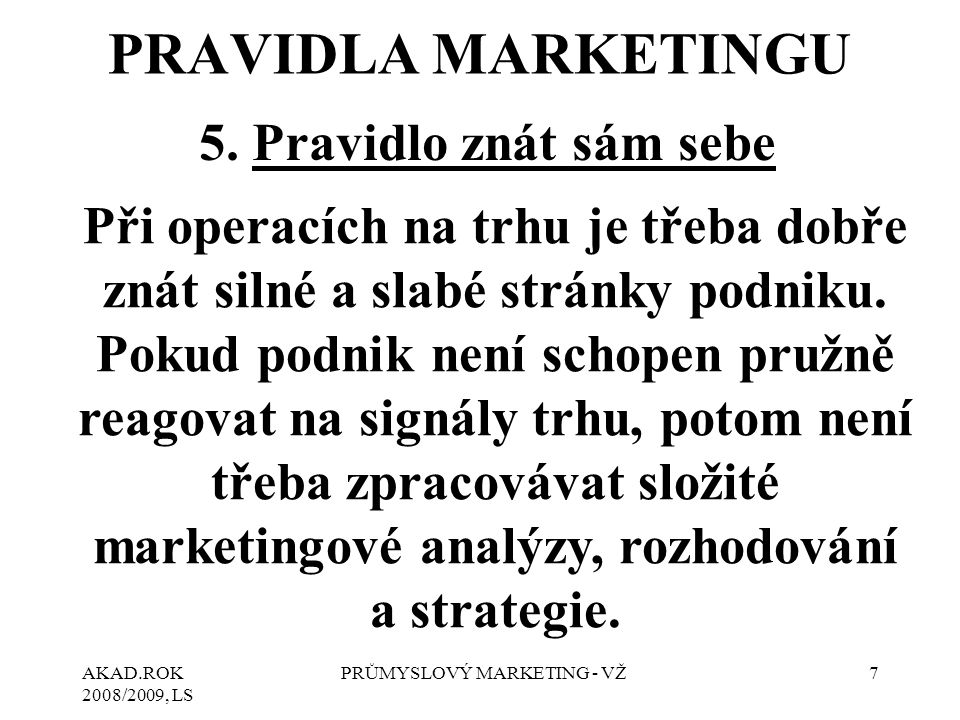 AKAD.ROK 2008/2009, LS PRŮMYSLOVÝ MARKETING - VŽ7 5. Pravidlo znát sám sebe Při operacích na trhu je třeba dobře znát silné a slabé stránky podniku. P