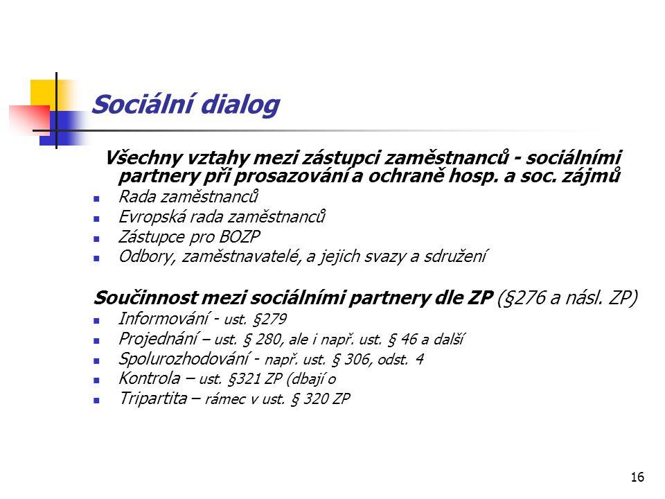16 Sociální dialog Všechny vztahy mezi zástupci zaměstnanců - sociálními partnery při prosazování a ochraně hosp. a soc. zájmů Rada zaměstnanců Evrops