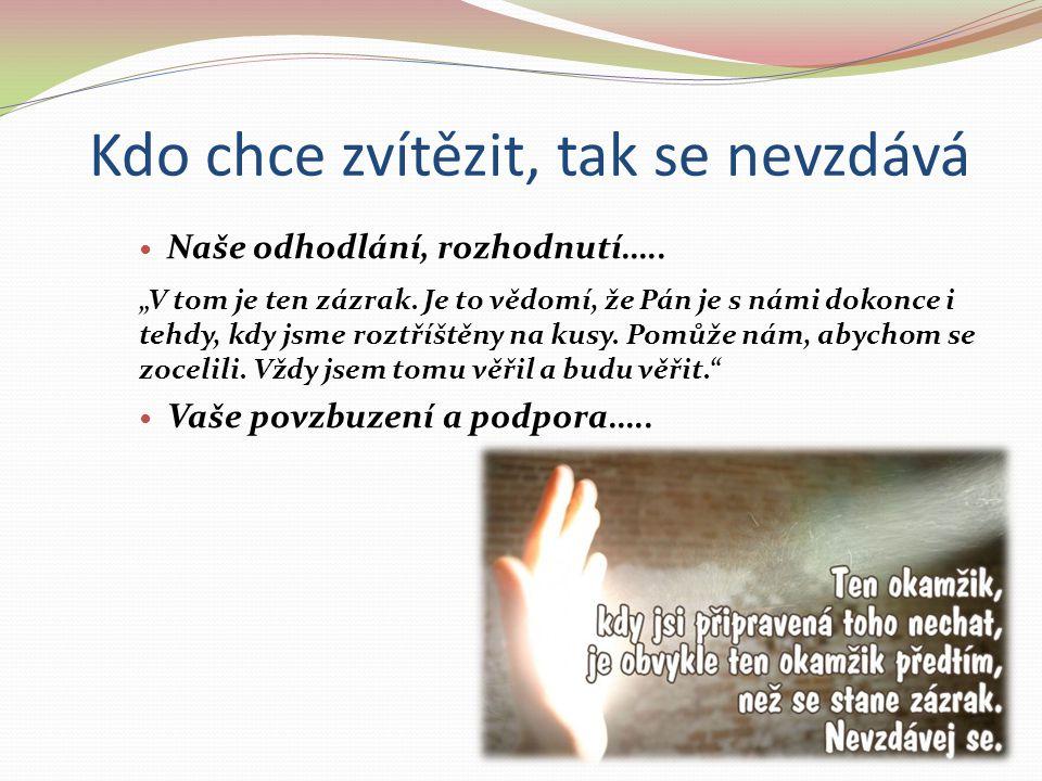 """Kdo chce zvítězit, tak se nevzdává Naše odhodlání, rozhodnutí….. """"V tom je ten zázrak. Je to vědomí, že Pán je s námi dokonce i tehdy, kdy jsme roztří"""