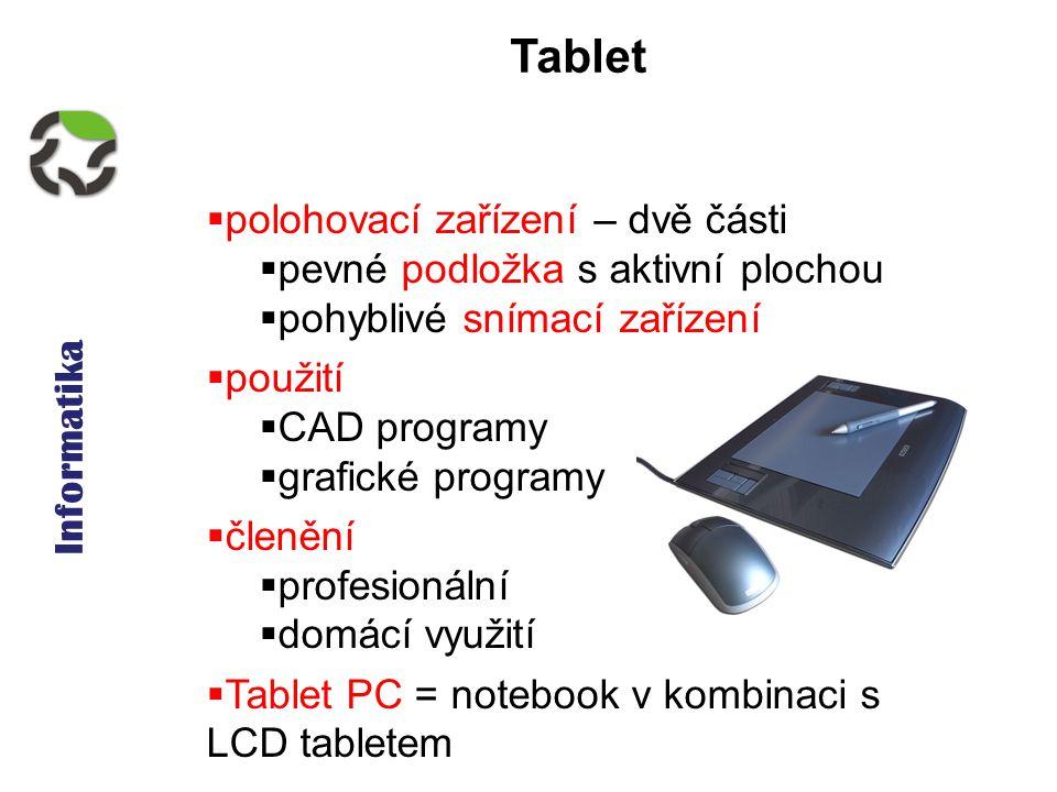 Informatika Tablet  polohovací zařízení – dvě části  pevné podložka s aktivní plochou  pohyblivé snímací zařízení  použití  CAD programy  grafické programy  členění  profesionální  domácí využití  Tablet PC = notebook v kombinaci s LCD tabletem