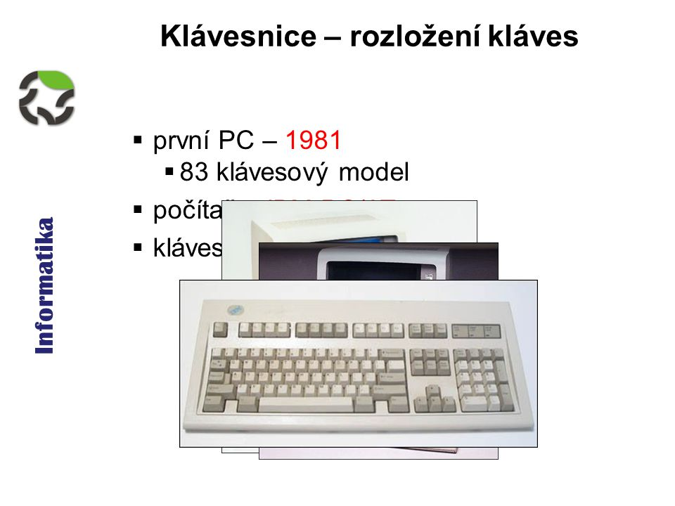 Informatika Klávesnice – rozložení kláves  první PC – 1981  83 klávesový model  počítače IBM PC/AT  klávesnice IBM model M