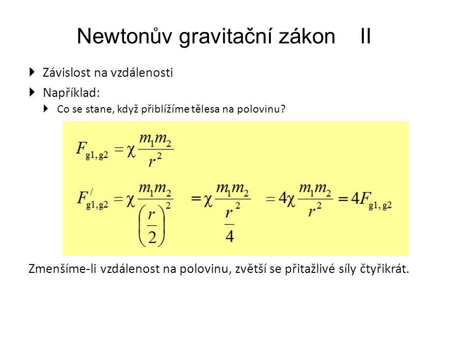 Newtonův gravitační zákonII  Závislost na vzdálenosti  Například:  Co se stane, když přiblížíme tělesa na polovinu.