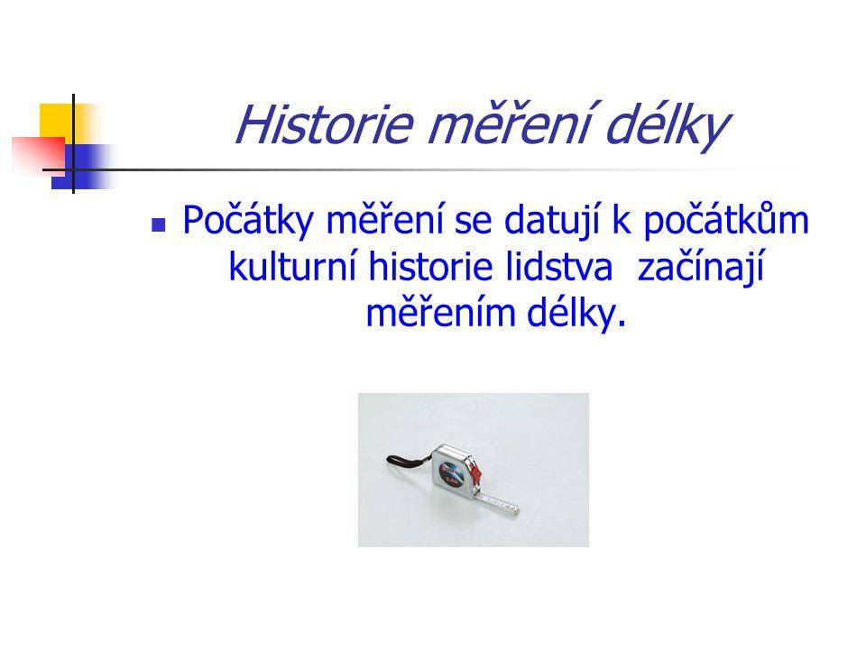 Historie měření délky Počátky měření se datují k počátkům kulturní historie lidstva začínají měřením délky.