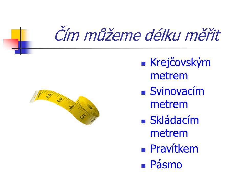 Čím můžeme délku měřit Krejčovským metrem Svinovacím metrem Skládacím metrem Pravítkem Pásmo