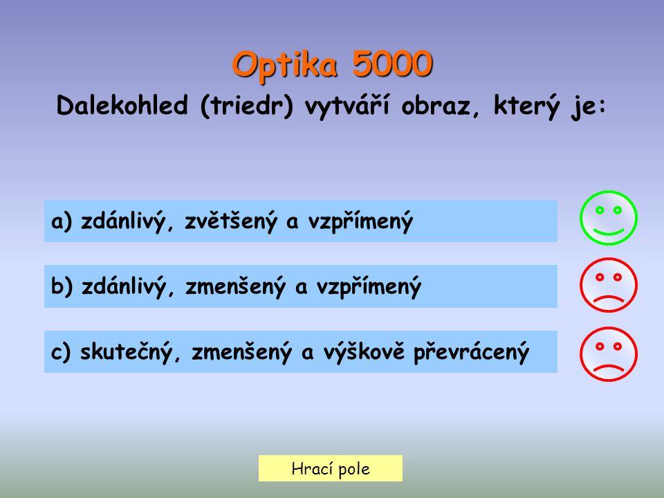 Hrací pole Optika 5000 Dalekohled (triedr) vytváří obraz, který je: a) zdánlivý, zvětšený a vzpřímený b) zdánlivý, zmenšený a vzpřímený c) skutečný, zmenšený a výškově převrácený