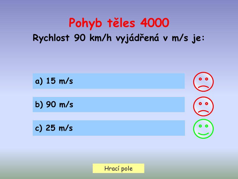 Hrací pole Pohyb těles 4000 Rychlost 90 km/h vyjádřená v m/s je: a) 15 m/s b) 90 m/s c) 25 m/s