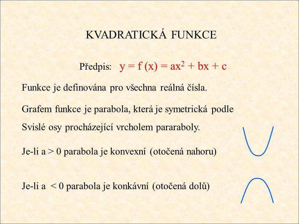KVADRATICKÁ FUNKCE Předpis: y = f (x) = ax 2 + bx + c Funkce je definována pro všechna reálná čísla. Grafem funkce je parabola, která je symetrická po