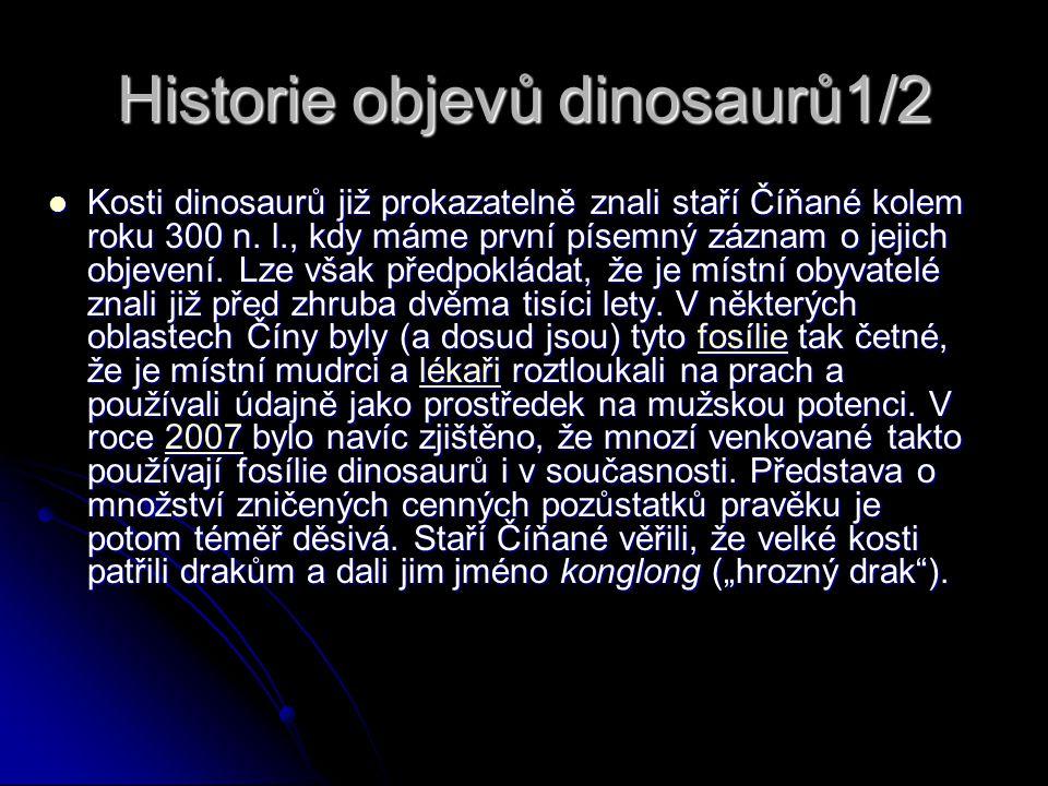 Historie objevů dinosaurů1/2 Kosti dinosaurů již prokazatelně znali staří Číňané kolem roku 300 n. l., kdy máme první písemný záznam o jejich objevení