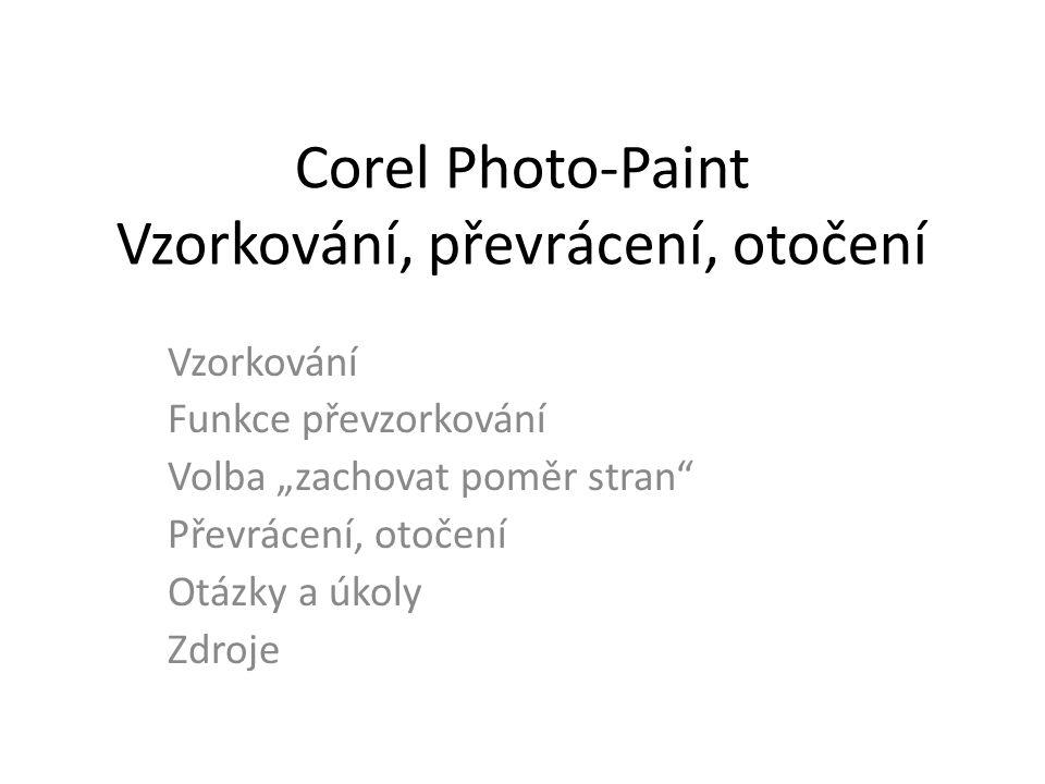"""Corel Photo-Paint Vzorkování, převrácení, otočení Vzorkování Funkce převzorkování Volba """"zachovat poměr stran Převrácení, otočení Otázky a úkoly Zdroje"""