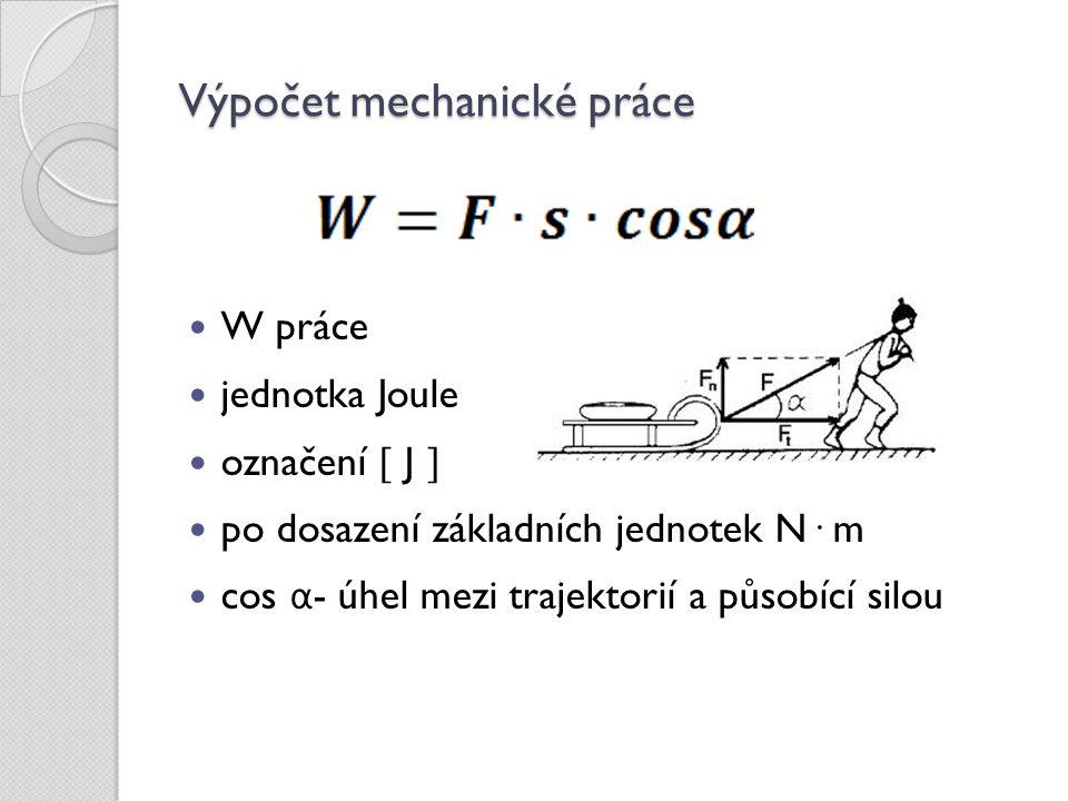 Výpočet mechanické práce W práce jednotka Joule označení  J  po dosazení základních jednotek N· m cos α - úhel mezi trajektorií a působící silou