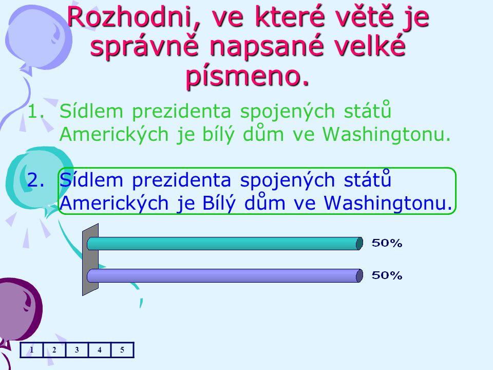 Rozhodni, ve které větě je správně napsané velké písmeno. 1.Sídlem prezidenta spojených států Amerických je bílý dům ve Washingtonu. 2.Sídlem preziden