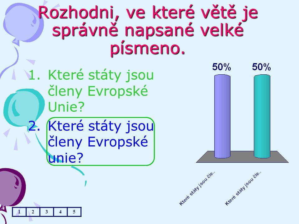 Rozhodni, ve které větě je správně napsané velké písmeno. 1.Které státy jsou členy Evropské Unie? 2.Které státy jsou členy Evropské unie? 12345