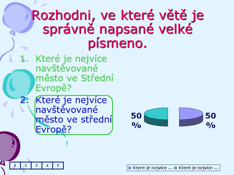 Rozhodni, ve které větě je správně napsané velké písmeno. 1.Které je nejvíce navštěvované město ve Střední Evropě? 2.Které je nejvíce navštěvované měs