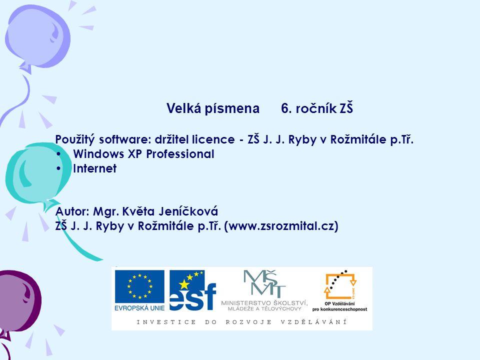 Velká písmena 6. ročník ZŠ Použitý software: držitel licence - ZŠ J. J. Ryby v Rožmitále p.Tř. Windows XP Professional Internet Autor: Mgr. Květa Jení