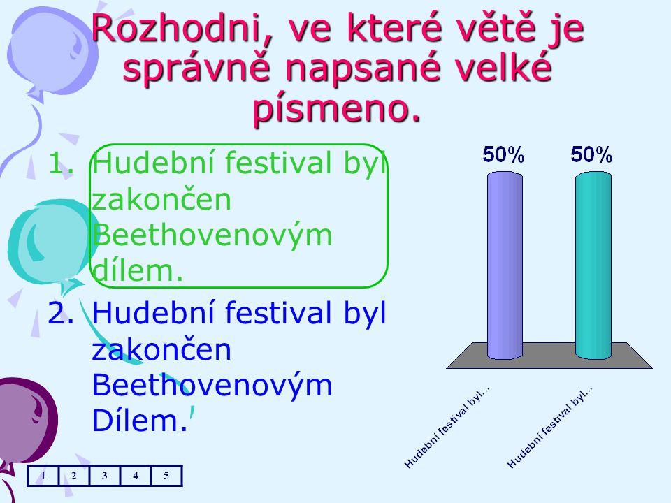 Rozhodni, ve které větě je správně napsané velké písmeno. 12345 1.Hudební festival byl zakončen Beethovenovým dílem. 2.Hudební festival byl zakončen B