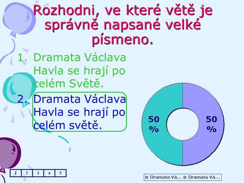 Rozhodni, ve které větě je správně napsané velké písmeno. 1.Dramata Václava Havla se hrají po celém Světě. 2.Dramata Václava Havla se hrají po celém s