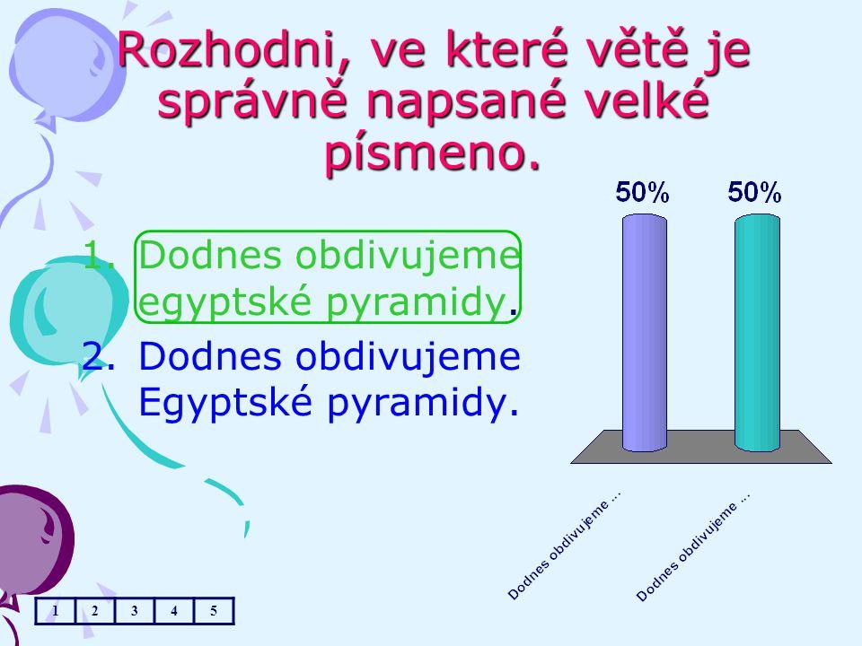 Rozhodni, ve které větě je správně napsané velké písmeno. 1.Dodnes obdivujeme egyptské pyramidy. 2.Dodnes obdivujeme Egyptské pyramidy. 12345