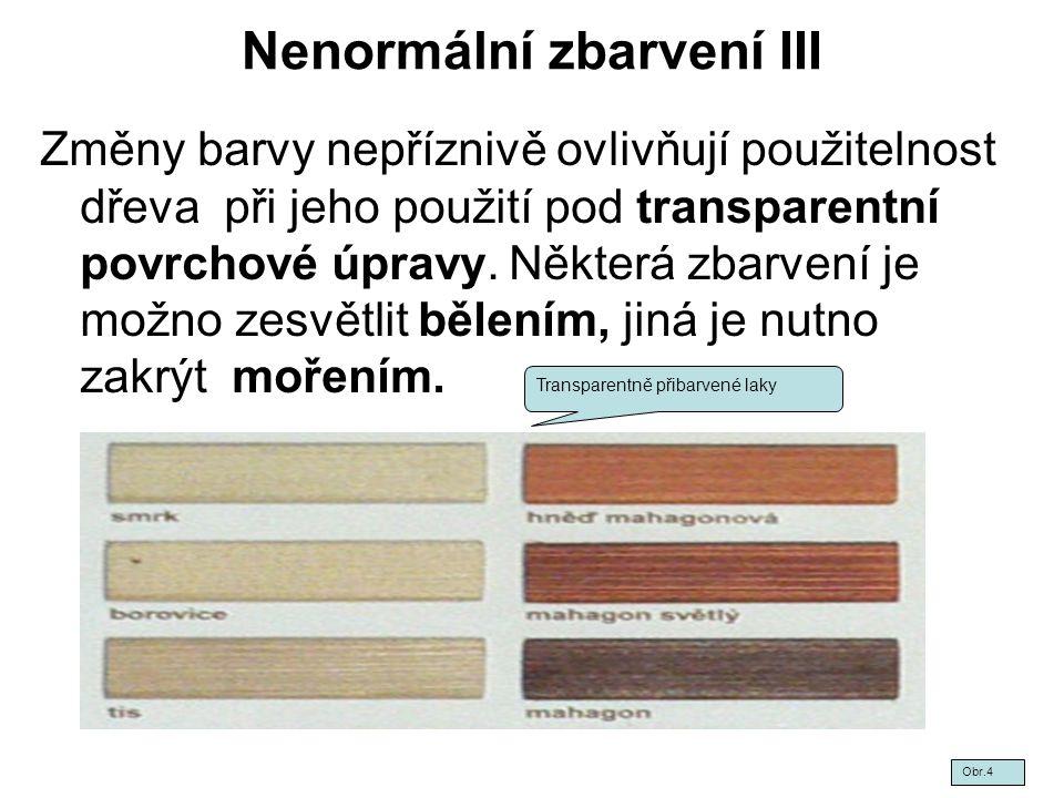 Nenormální zbarvení III Změny barvy nepříznivě ovlivňují použitelnost dřeva při jeho použití pod transparentní povrchové úpravy. Některá zbarvení je m