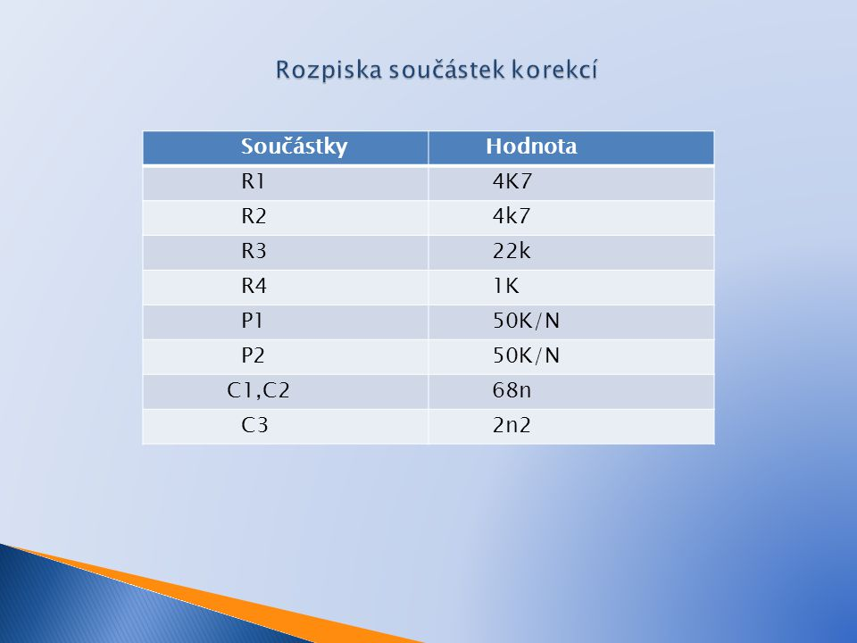 Součástky Hodnota R1 4K7 R2 4k7 R3 22k R4 1K P1 50K/N P2 50K/N C1,C2 68n C3 2n2