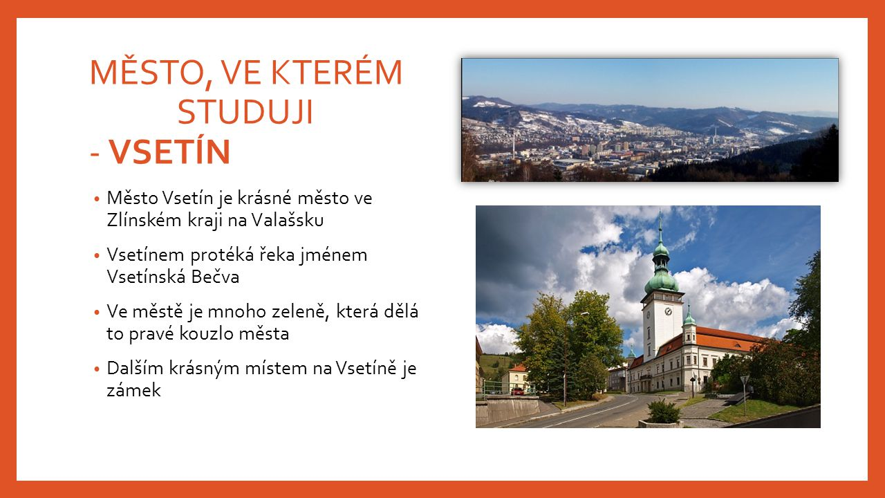 MĚSTO, VE KTERÉM STUDUJI - VSETÍN Město Vsetín je krásné město ve Zlínském kraji na Valašsku Vsetínem protéká řeka jménem Vsetínská Bečva Ve městě je