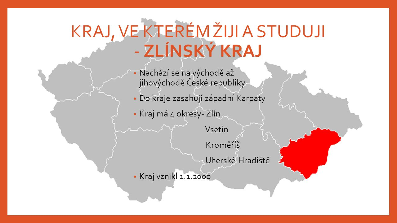 KRAJ, VE KTERÉM ŽIJI A STUDUJI - ZLÍNSKÝ KRAJ Nachází se na východě až jihovýchodě České republiky Do kraje zasahují západní Karpaty Kraj má 4 okresy-