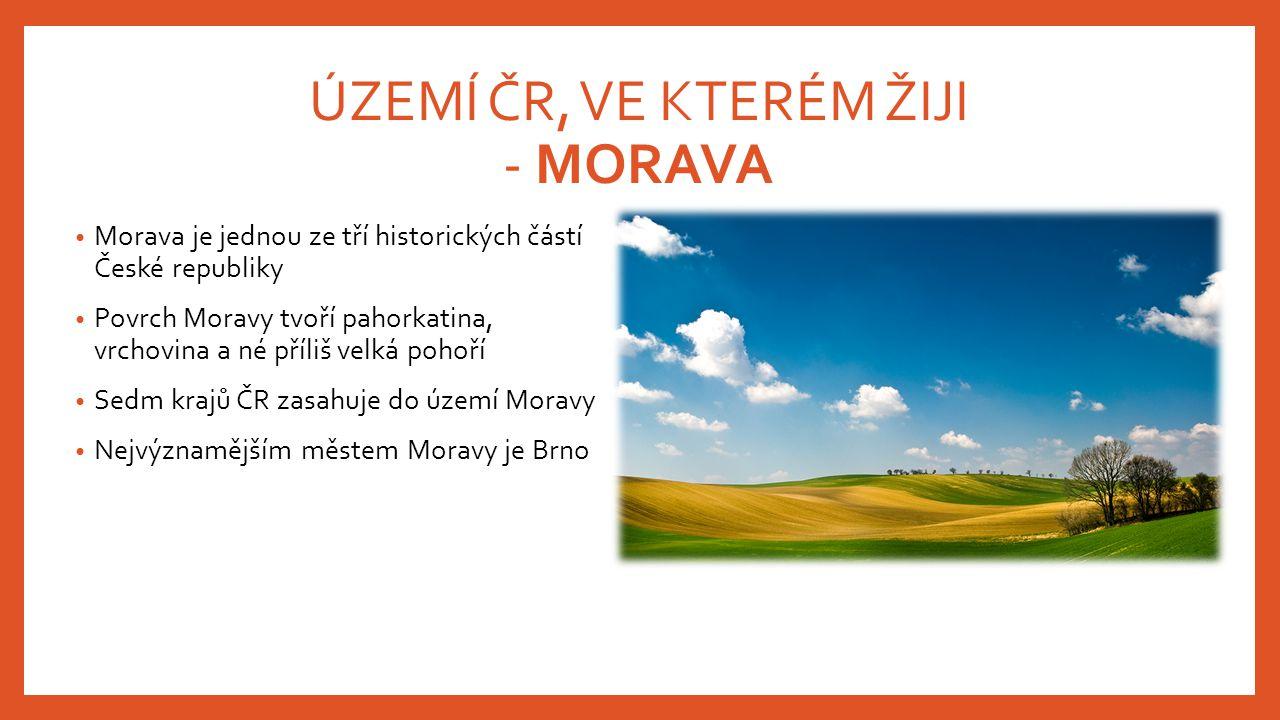 ÚZEMÍ ČR, VE KTERÉM ŽIJI - MORAVA Morava je jednou ze tří historických částí České republiky Povrch Moravy tvoří pahorkatina, vrchovina a né příliš ve