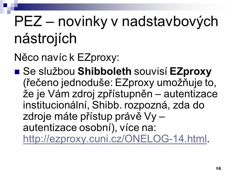 16 PEZ – novinky v nadstavbových nástrojích Něco navíc k EZproxy: Se službou Shibboleth souvisí EZproxy (řečeno jednoduše: EZproxy umožňuje to, že je Vám zdroj zpřístupněn – autentizace institucionální, Shibb.