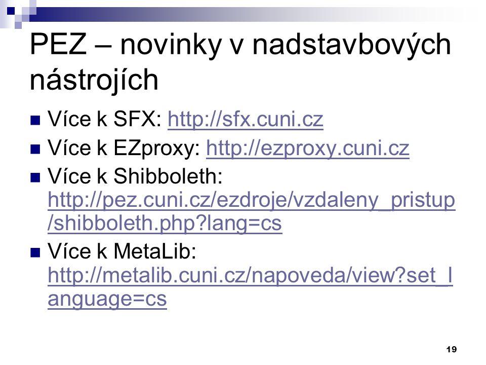 19 PEZ – novinky v nadstavbových nástrojích Více k SFX: http://sfx.cuni.czhttp://sfx.cuni.cz Více k EZproxy: http://ezproxy.cuni.czhttp://ezproxy.cuni.cz Více k Shibboleth: http://pez.cuni.cz/ezdroje/vzdaleny_pristup /shibboleth.php lang=cs http://pez.cuni.cz/ezdroje/vzdaleny_pristup /shibboleth.php lang=cs Více k MetaLib: http://metalib.cuni.cz/napoveda/view set_l anguage=cs http://metalib.cuni.cz/napoveda/view set_l anguage=cs