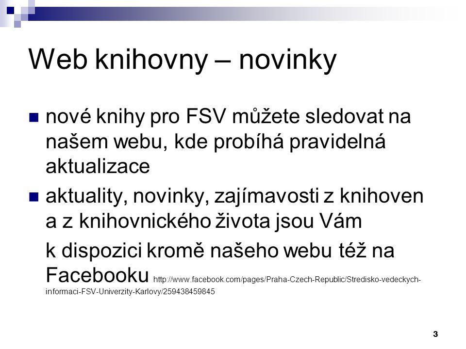 3 Web knihovny – novinky nové knihy pro FSV můžete sledovat na našem webu, kde probíhá pravidelná aktualizace aktuality, novinky, zajímavosti z knihoven a z knihovnického života jsou Vám k dispozici kromě našeho webu též na Facebooku http://www.facebook.com/pages/Praha-Czech-Republic/Stredisko-vedeckych- informaci-FSV-Univerzity-Karlovy/259438459845