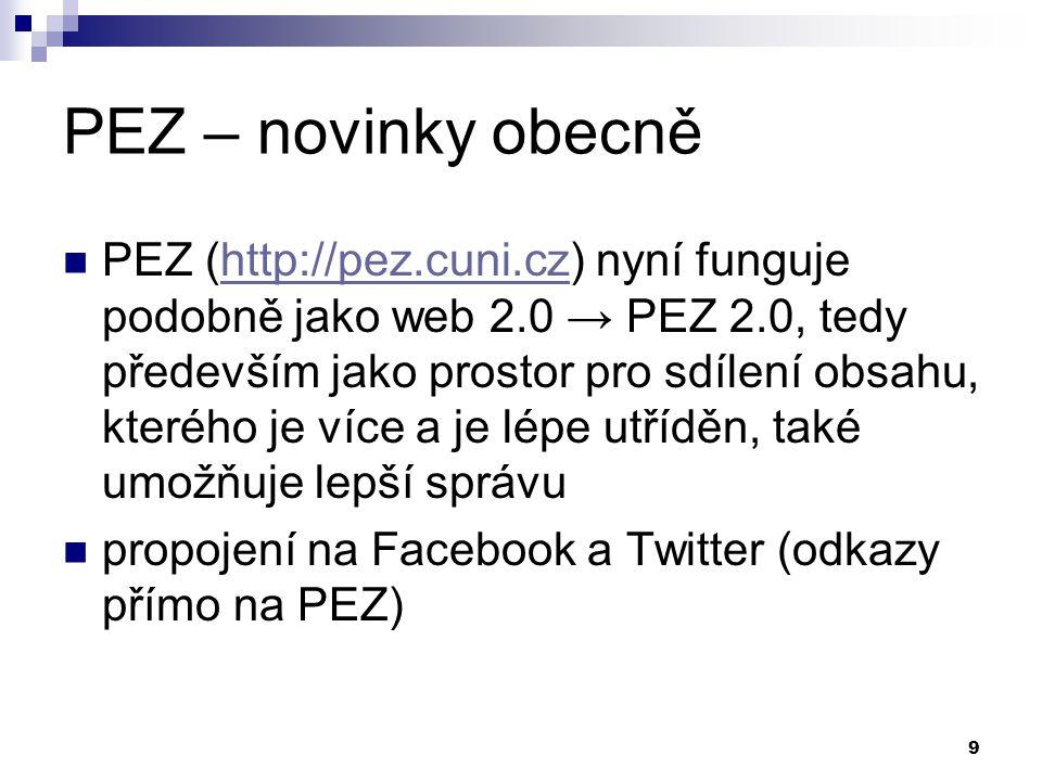 9 PEZ – novinky obecně PEZ (http://pez.cuni.cz) nyní funguje podobně jako web 2.0 → PEZ 2.0, tedy především jako prostor pro sdílení obsahu, kterého je více a je lépe utříděn, také umožňuje lepší správuhttp://pez.cuni.cz propojení na Facebook a Twitter (odkazy přímo na PEZ)