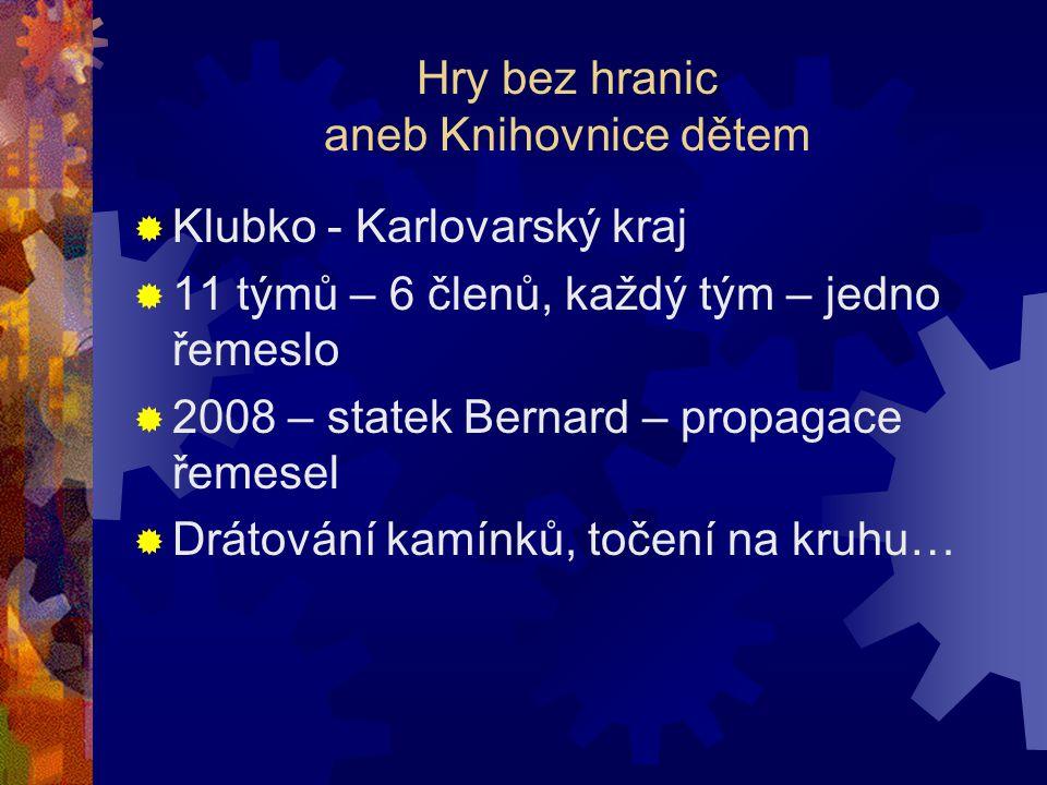 Hry bez hranic aneb Knihovnice dětem  Klubko - Karlovarský kraj  11 týmů – 6 členů, každý tým – jedno řemeslo  2008 – statek Bernard – propagace řemesel  Drátování kamínků, točení na kruhu…