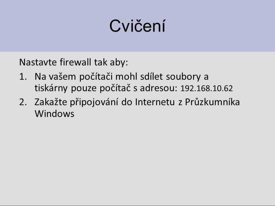 Cvičení Nastavte firewall tak aby: 1.Na vašem počítači mohl sdílet soubory a tiskárny pouze počítač s adresou: 192.168.10.62 2.Zakažte připojování do Internetu z Průzkumníka Windows