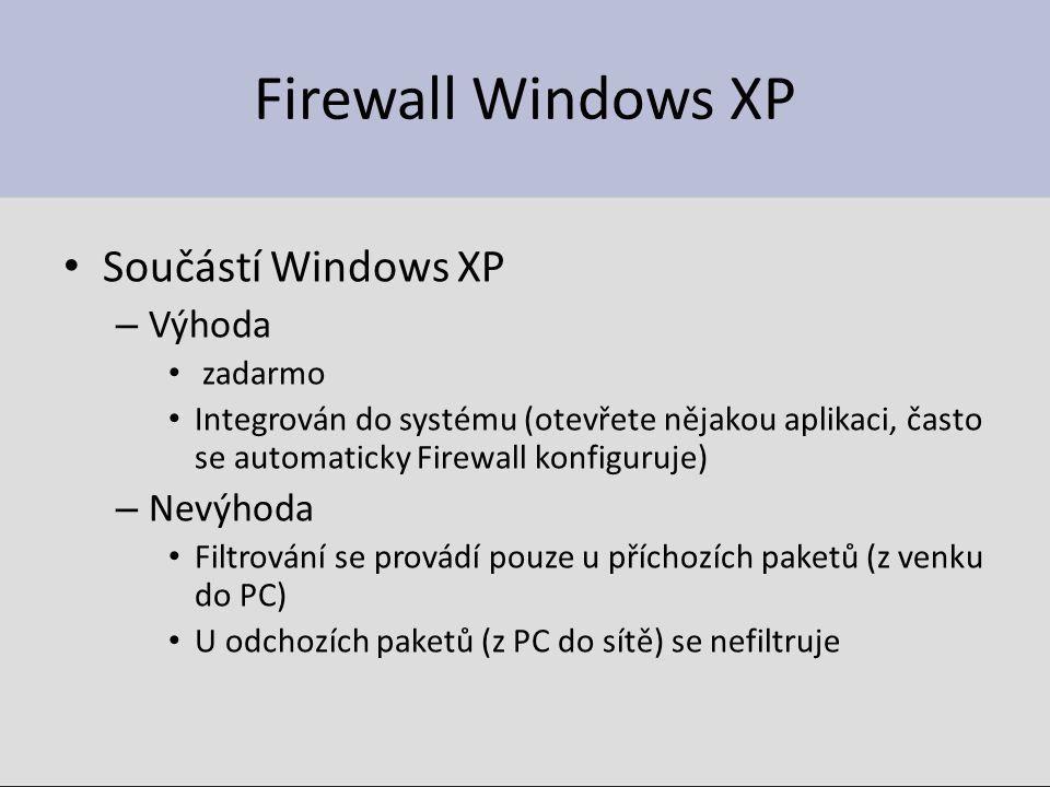 Firewall Windows XP Součástí Windows XP – Výhoda zadarmo Integrován do systému (otevřete nějakou aplikaci, často se automaticky Firewall konfiguruje) – Nevýhoda Filtrování se provádí pouze u příchozích paketů (z venku do PC) U odchozích paketů (z PC do sítě) se nefiltruje