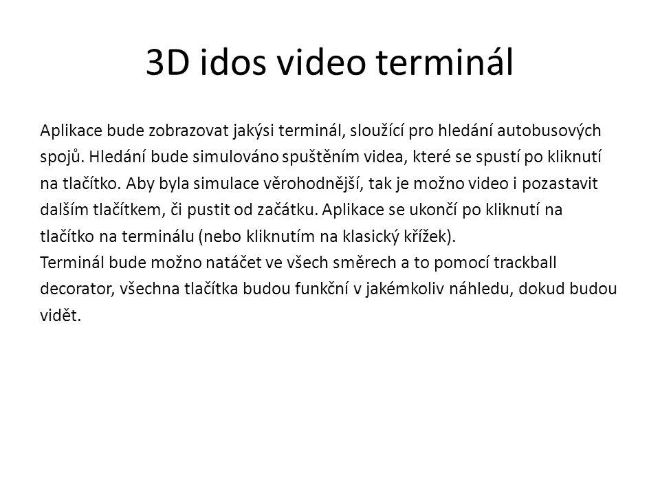 3D idos video terminál Aplikace bude zobrazovat jakýsi terminál, sloužící pro hledání autobusových spojů. Hledání bude simulováno spuštěním videa, kte