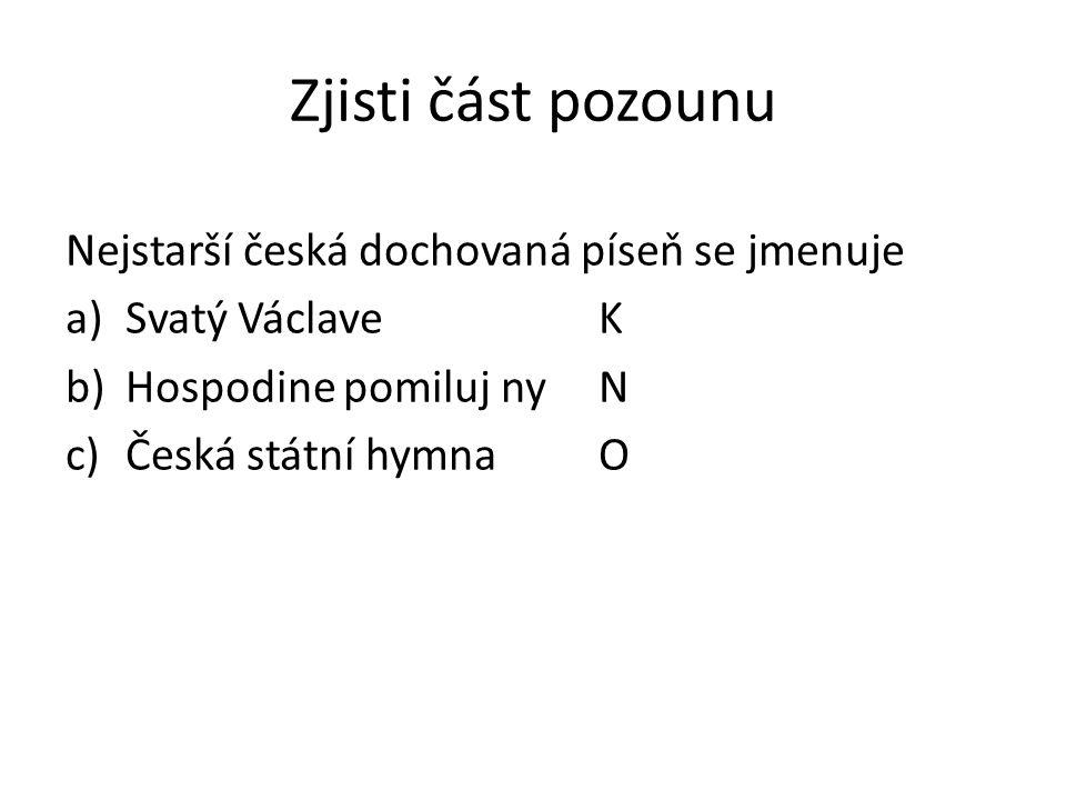 Zjisti část pozounu Nejstarší česká dochovaná píseň se jmenuje a)Svatý VáclaveK b)Hospodine pomiluj nyN c)Česká státní hymnaO