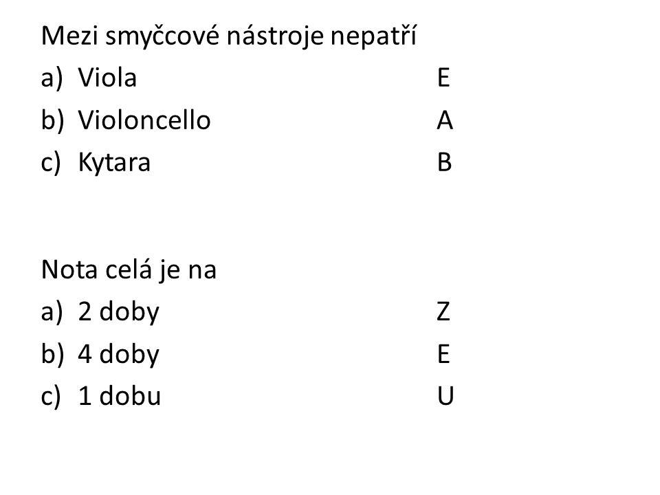 Mezi smyčcové nástroje nepatří a)ViolaE b)VioloncelloA c)KytaraB Nota celá je na a)2 dobyZ b)4 dobyE c)1 dobuU
