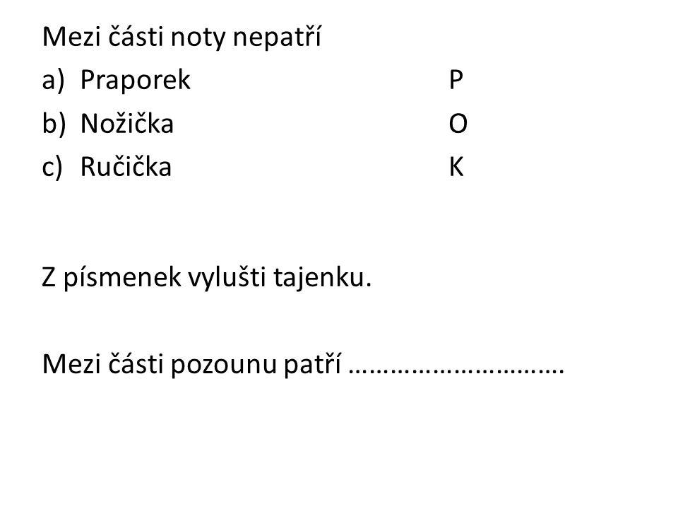 Mezi části noty nepatří a)PraporekP b)NožičkaO c)RučičkaK Z písmenek vylušti tajenku. Mezi části pozounu patří ………………………….