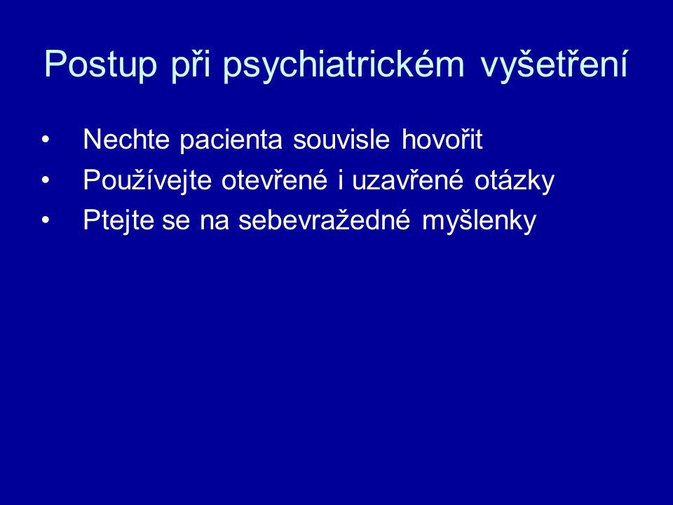 Postup při psychiatrickém vyšetření Nechte pacienta souvisle hovořit Používejte otevřené i uzavřené otázky Ptejte se na sebevražedné myšlenky