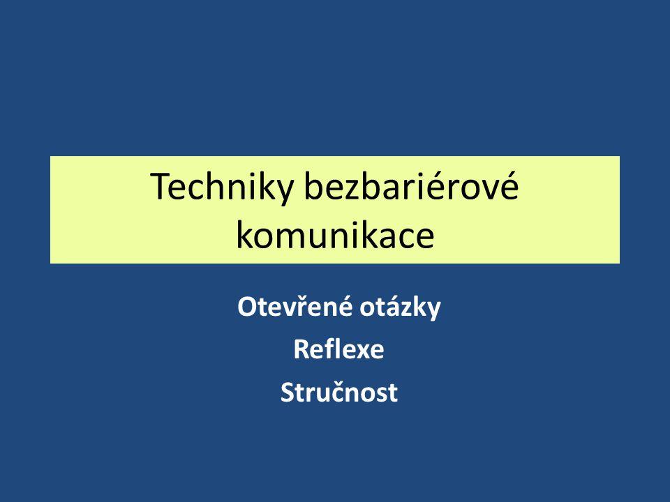 Techniky bezbariérové komunikace Otevřené otázky Reflexe Stručnost