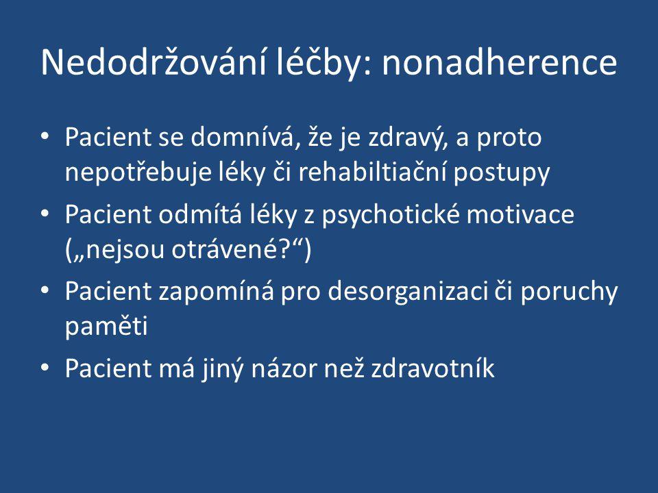 Nedodržování léčby: nonadherence Pacient se domnívá, že je zdravý, a proto nepotřebuje léky či rehabiltiační postupy Pacient odmítá léky z psychotické
