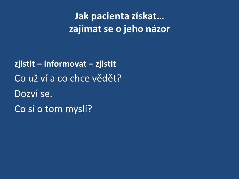 Jak pacienta získat… zajímat se o jeho názor zjistit – informovat – zjistit Co už ví a co chce vědět? Dozví se. Co si o tom myslí?