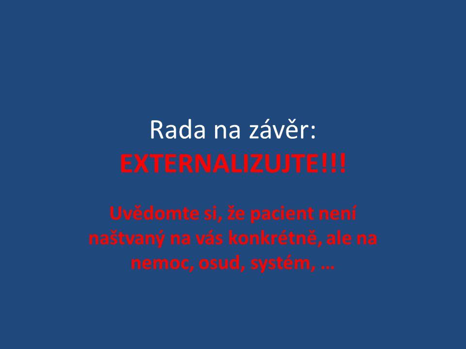 Rada na závěr: EXTERNALIZUJTE!!! Uvědomte si, že pacient není naštvaný na vás konkrétně, ale na nemoc, osud, systém, …