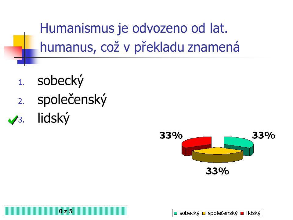 Humanismus je název pro 0 z 5 1. vědu 2. kulturu 3. životní styl