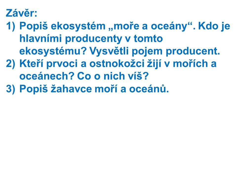 """Závěr: 1)Popiš ekosystém """"moře a oceány"""". Kdo je hlavními producenty v tomto ekosystému? Vysvětli pojem producent. 2)Kteří prvoci a ostnokožci žijí v"""