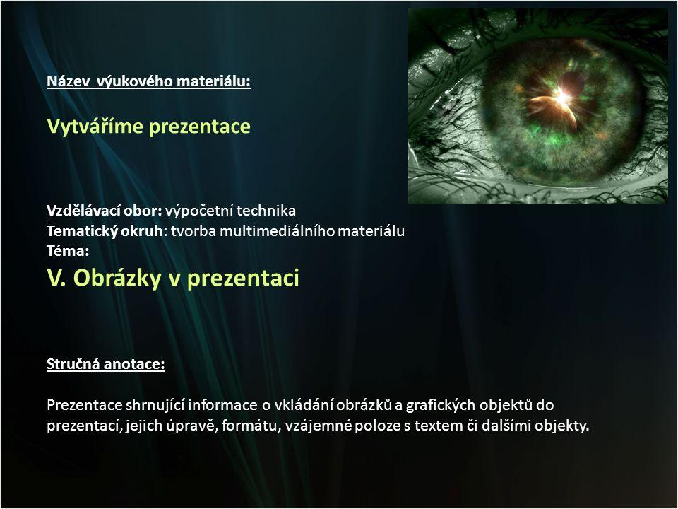 Název výukového materiálu: Vytváříme prezentace Vzdělávací obor: výpočetní technika Tematický okruh: tvorba multimediálního materiálu Téma: V.