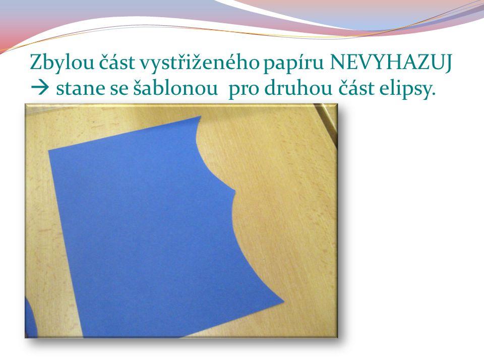 Zbylou část vystřiženého papíru NEVYHAZUJ  stane se šablonou pro druhou část elipsy.